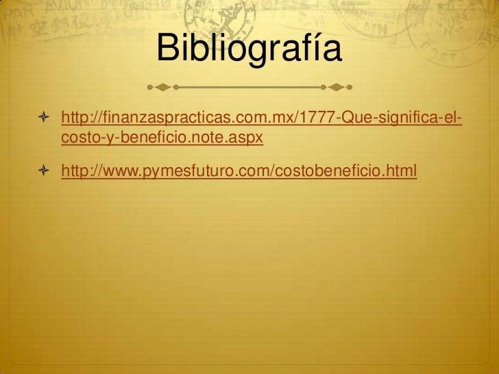 Bibliografía http://finanzaspracticas.com.mx/1777-Que-significa-el-  costo-y-beneficio.note.aspx http://www.pymesfuturo....