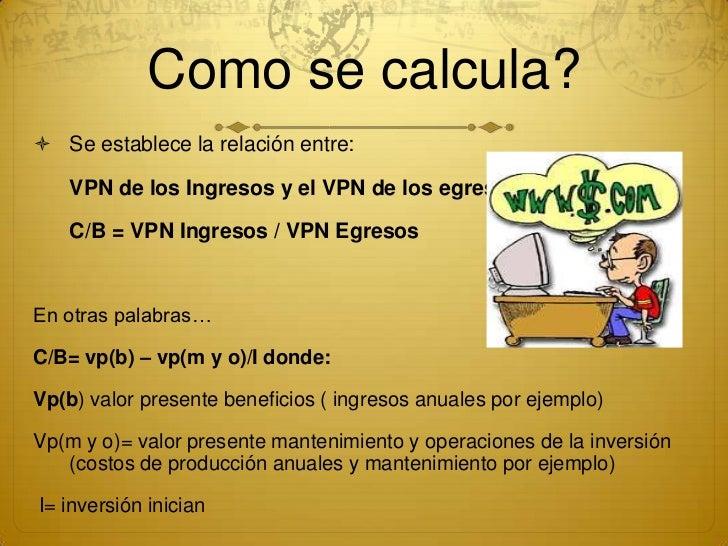 Como se calcula? Se establece la relación entre:    VPN de los Ingresos y el VPN de los egresos    C/B = VPN Ingresos / V...