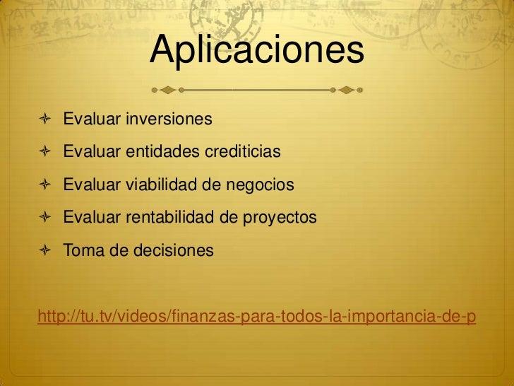 Aplicaciones Evaluar inversiones Evaluar entidades crediticias Evaluar viabilidad de negocios Evaluar rentabilidad de ...