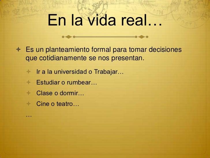 En la vida real… Es un planteamiento formal para tomar decisiones  que cotidianamente se nos presentan.    Ir a la unive...
