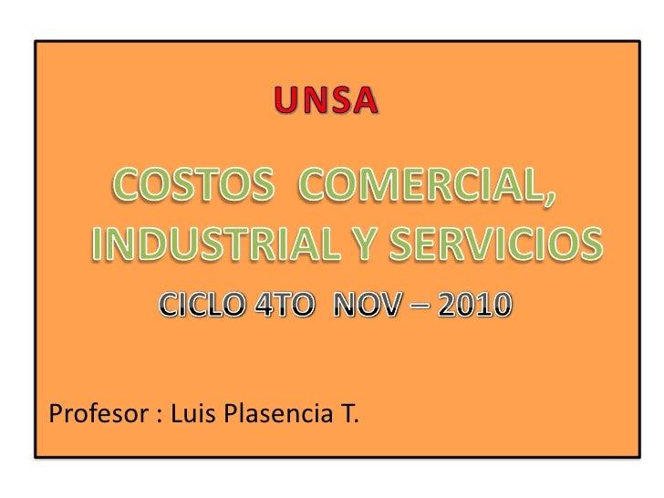UNSA<br />COSTOS  COMERCIAL, INDUSTRIAL Y SERVICIOS<br />CICLO 4TO  NOV – 2010<br />Profesor : Luis Plasencia T.<br />