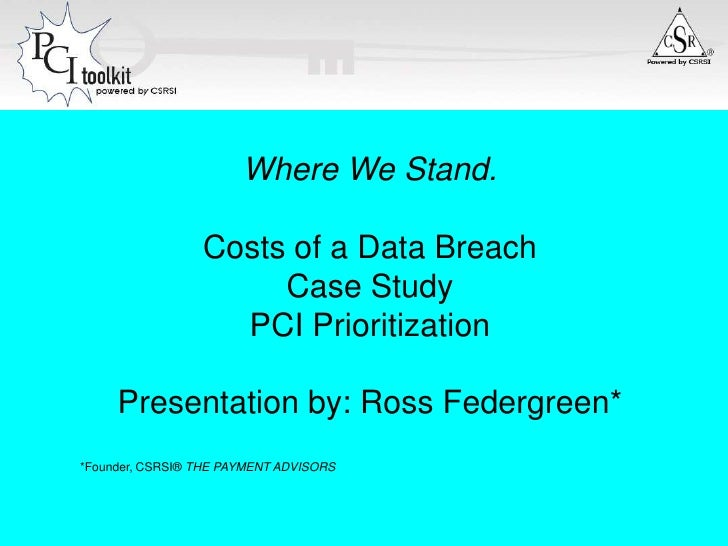 Where We Stand.<br />Costs of a Data Breach<br />Case Study<br />PCI Prioritization<br />Presentation by: Ross Federgreen*...
