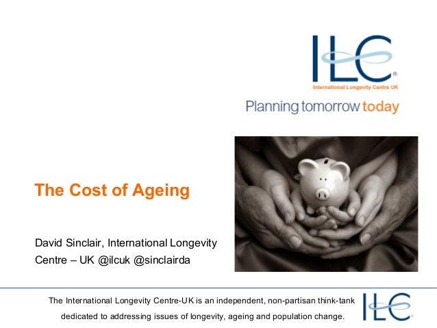 The Cost of AgeingDavid Sinclair, International LongevityCentre – UK @ilcuk @sinclairda  The International Longevity Centr...