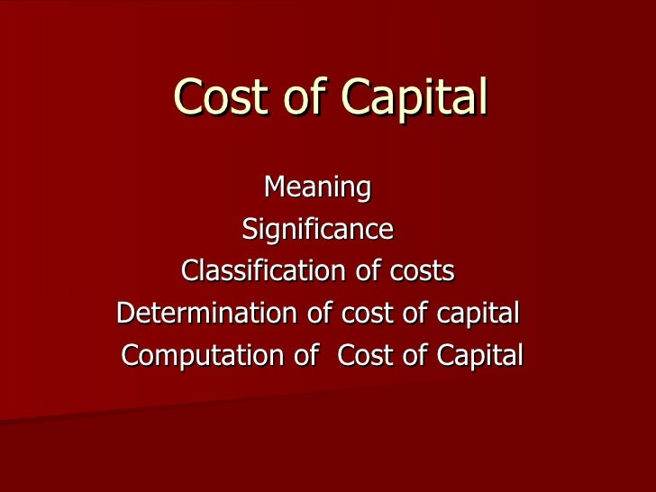 Cost of Capital  Meaning  Significance  Classification of costs  Determination of cost of capital  Computation of  Cost of...
