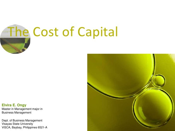The Cost of Capital<br />Elvira E. Ongy<br />Master in Management major in <br />Business Management<br />Dept. of Busines...