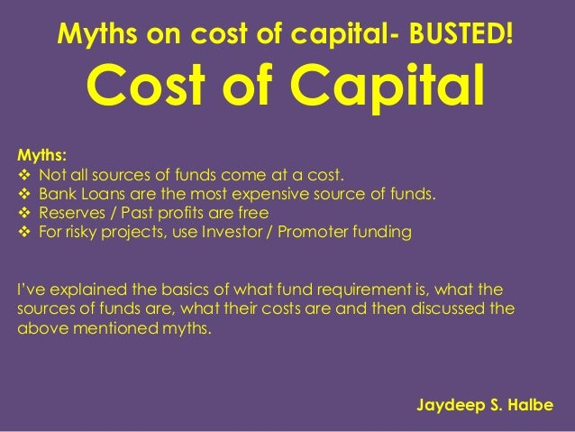 Myths on cost of capital- BUSTED! Cost of Capital Myths:  Not all sources of funds come at a cost.  Bank Loans are the m...