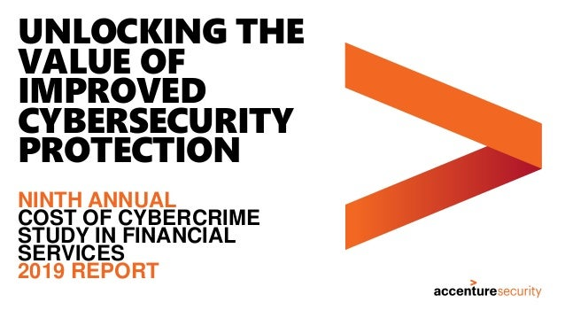 UNLOCKING THE VALUE OF IMPROVED CYBERSECURITY PROTECTION NINTH ANNUAL COST OF CYBERCRIME STUDY IN FINANCIAL SERVICES 2019 ...