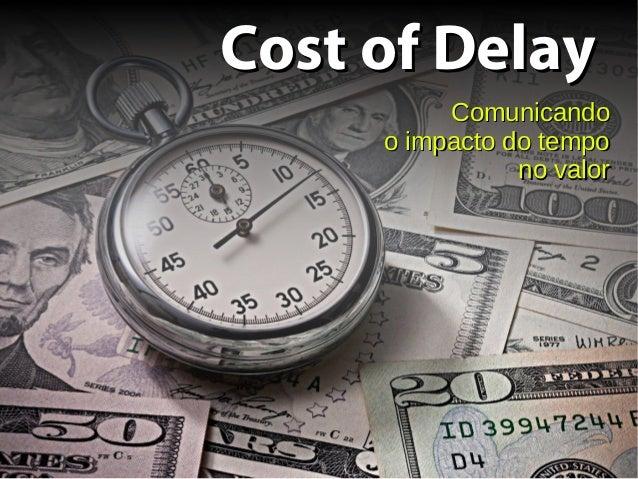 Cost of DelayCost of Delay ComunicandoComunicando o impacto do tempoo impacto do tempo no valorno valor