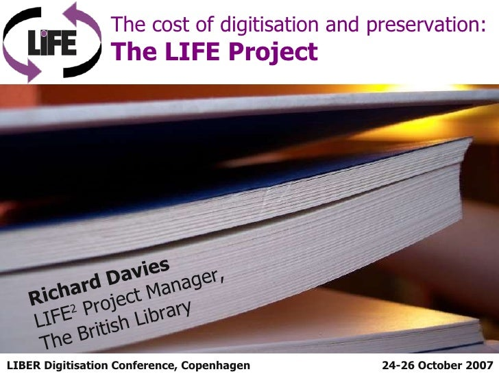 LIBER Digitisation Conference, Copenhagen The cost of digitisation and preservation:  The LIFE Project 24-26 October 2007 ...