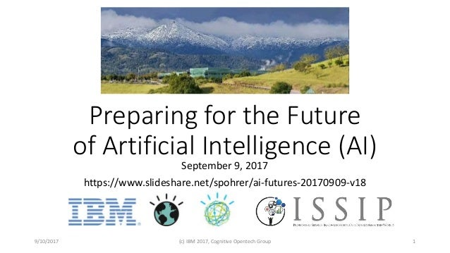 Preparing for the Future of Artificial Intelligence (AI) September 9, 2017 https://www.slideshare.net/spohrer/ai-futures-2...