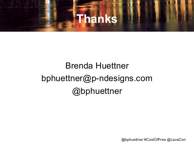 Thanks  Brenda Huettner bphuettner@p-ndesigns.com @bphuettner  @bphuettner #CostOfFree @LavaCon