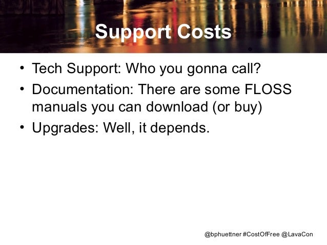 Support Costs • Tech Support: Who you gonna call? • Documentation: There are some FLOSS manuals you can download (or buy) ...