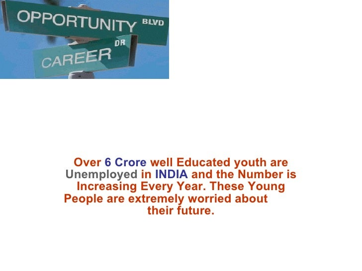 Over  6 Crore  well Educated youth are  Unemployed  in  INDIA  and the Number is Increasing Every Year. These Young People...