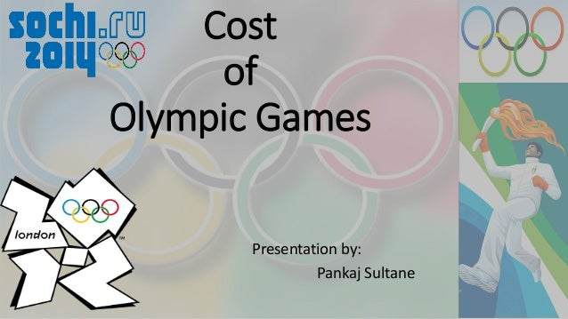 Presentation by: Pankaj Sultane Cost of Olympic Games