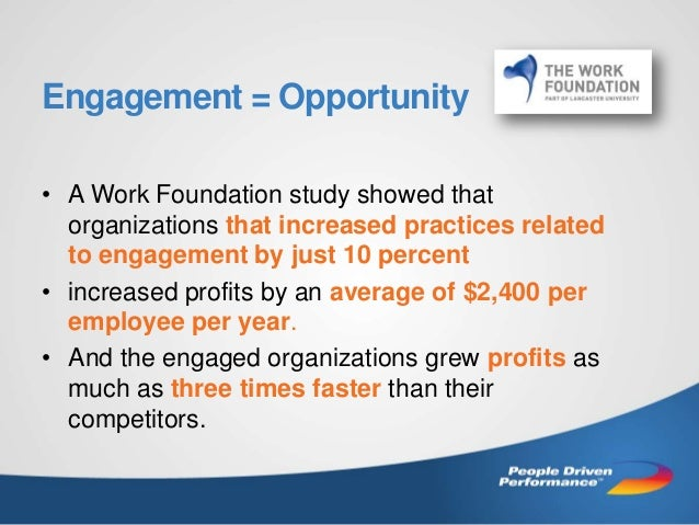 Engagement = Opportunity • A Work Foundation study showed that organizations that increased practices related to engagemen...