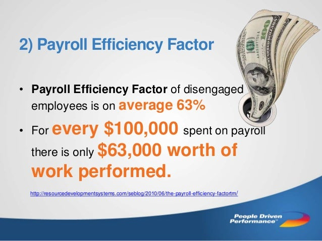 2) Payroll Efficiency Factor • Payroll Efficiency Factor of disengaged employees is on average 63% • For every  $100,000 s...