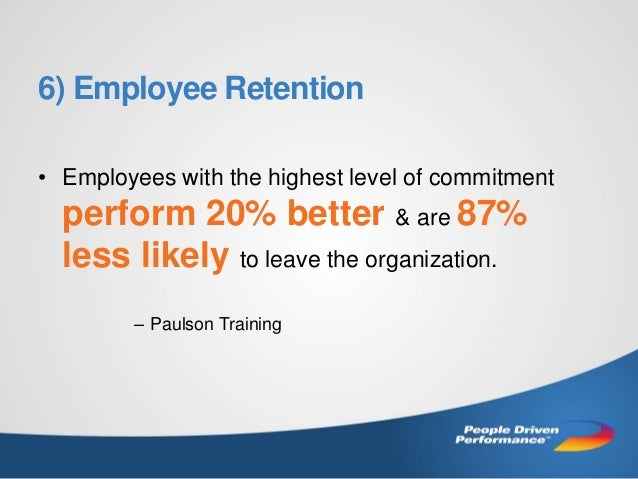 6) Employee Retention • Employees with the highest level of commitment  perform 20% better & are 87% less likely to leave ...