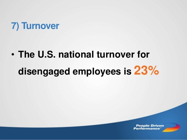 7) Turnover • The U.S. national turnover for disengaged employees is 23%