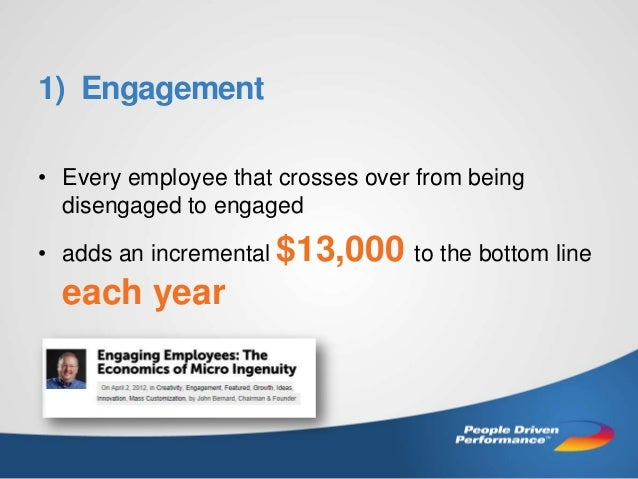 1) Engagement • Every employee that crosses over from being disengaged to engaged • adds an incremental $13,000 to the bot...