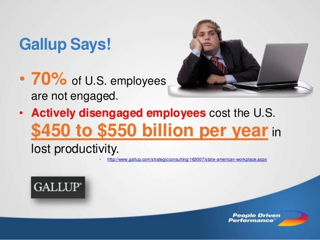 Gallup Says!  • 70% of U.S. employees are not engaged. • Actively disengaged employees cost the U.S.  $450 to $550 billion...