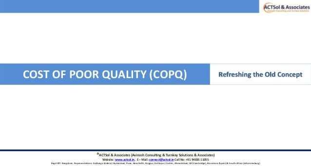 COST OF POOR QUALITY (COPQ) Refreshing the Old Concept ®ACTSol & Associates (Avinash Consulting & Turnkey Solutions & Asso...
