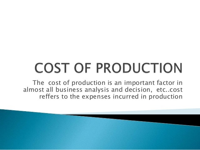 The cost of production is an important factor in almost all business analysis and decision, etc..cost reffers to the expen...
