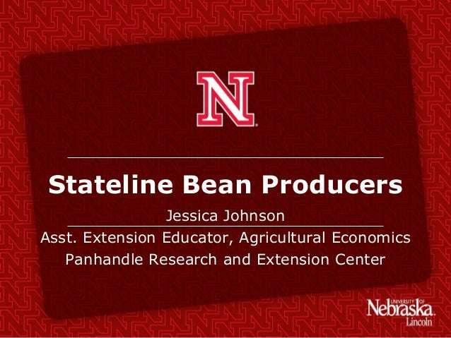 Stateline Bean Producers Jessica Johnson Asst. Extension Educator, Agricultural Economics Panhandle Research and Extension...
