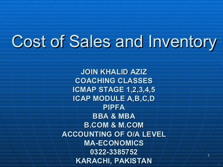 Cost of Sales and Inventory JOIN KHALID AZIZ COACHING CLASSES ICMAP STAGE 1,2,3,4,5 ICAP MODULE A,B,C,D PIPFA BBA & MBA B....