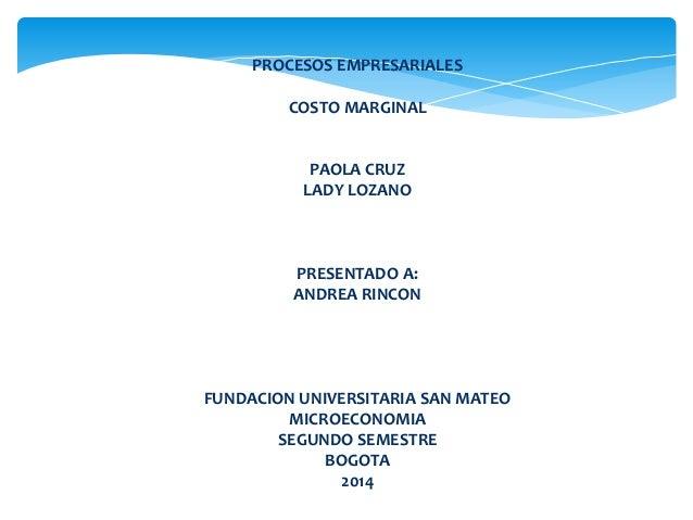 PROCESOS EMPRESARIALES COSTO MARGINAL PAOLA CRUZ LADY LOZANO PRESENTADO A: ANDREA RINCON FUNDACION UNIVERSITARIA SAN MATEO...