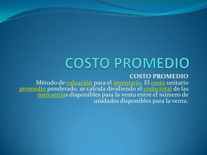 COSTO PROMEDIO<br />COSTO PROMEDIOMétodo de valuación para el inventario. El costo unitario promedio ponderado, se calcula...