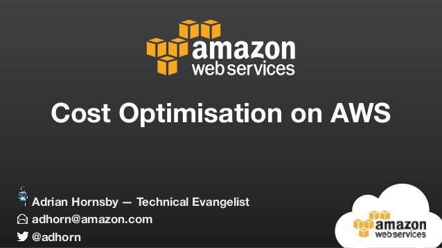 Cost Optimisation on AWS adhorn@amazon.com @adhorn Adrian Hornsby — Technical Evangelist