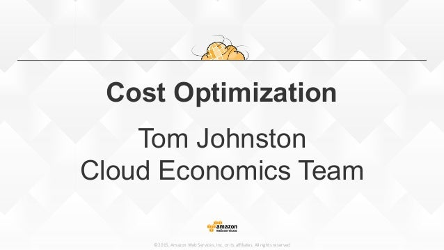 ©2015, Amazon Web Services, Inc. or its affiliates. All rights reserved Cost Optimization Tom Johnston Cloud Econo...
