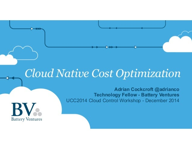 Cloud Native Cost Optimization  Adrian Cockcroft @adrianco  Technology Fellow - Battery Ventures  UCC2014 Cloud Control Wo...