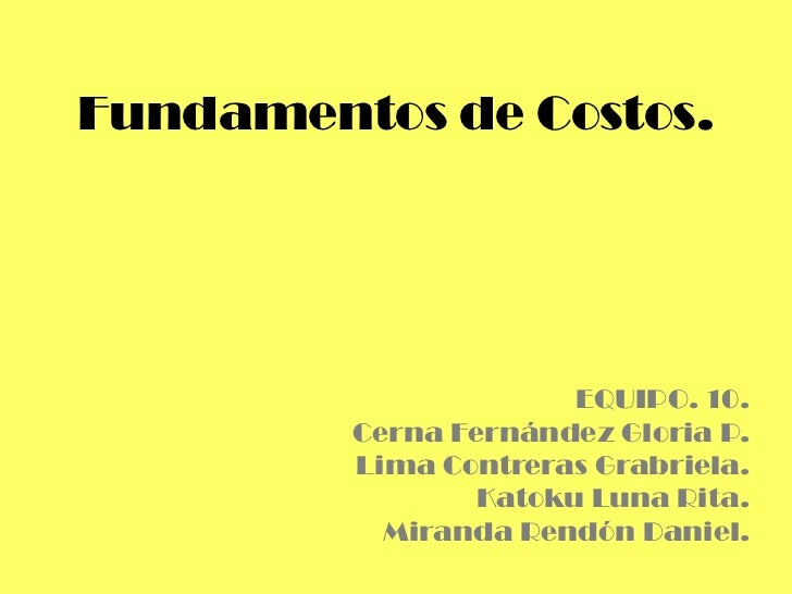 Fundamentos de Costos.                       EQUIPO. 10.         Cerna Fernández Gloria P.         Lima Contreras Grabriel...
