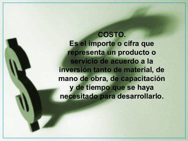 COSTO. Es el importe o cifra que representa un producto o servicio de acuerdo a la inversión tanto de material, de mano de...