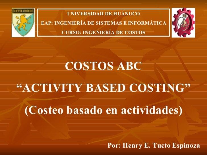 """COSTOS ABC """" ACTIVITY BASED COSTING"""" (Costeo basado en actividades) Por: Henry E. Tucto Espinoza UNIVERSIDAD DE HUÁNUCO EA..."""