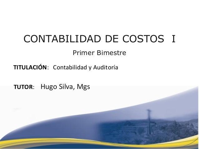 CONTABILIDAD DE COSTOS I Primer Bimestre TITULACIÓN: Contabilidad y Auditoría TUTOR: Hugo Silva, Mgs