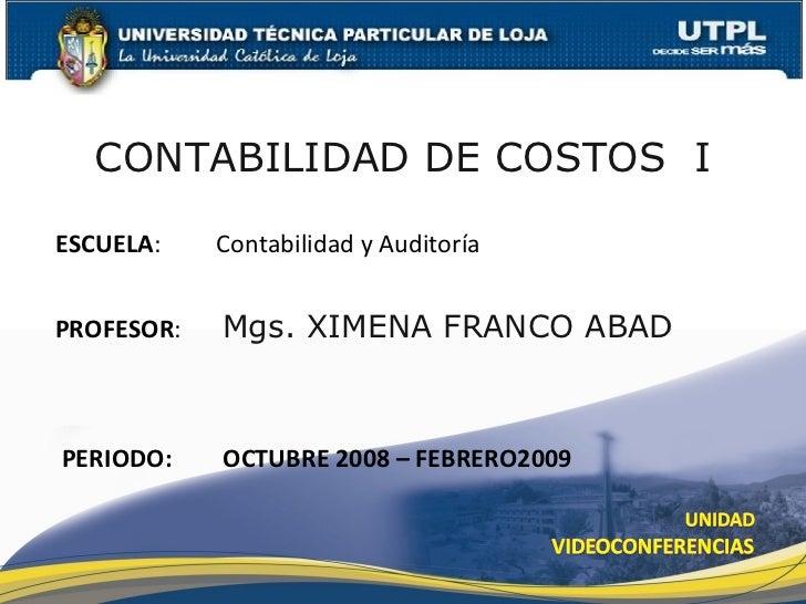 CONTABILIDAD DE COSTOS  I ESCUELA :  Contabilidad y Auditoría PROFESOR :   Mgs. XIMENA FRANCO ABAD PERIODO: OCTUBRE 2008 –...