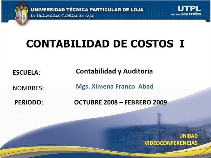CONTABILIDAD DE COSTOS  I Mgs. Ximena Franco  Abad OCTUBRE 2008 – FEBRERO 2009 NOMBRES: PERIODO : ESCUELA : Contabilidad y...