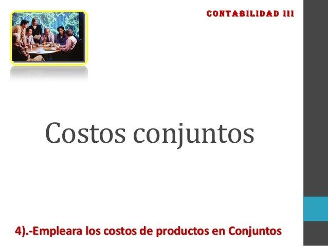 CONTABILIDAD III  Costos conjuntos  4).-Empleara los costos de productos en Conjuntos