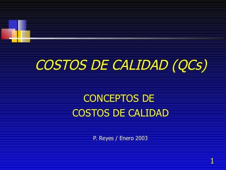 COSTOS DE CALIDAD (QCs) CONCEPTOS DE  COSTOS DE CALIDAD P. Reyes / Enero 2003