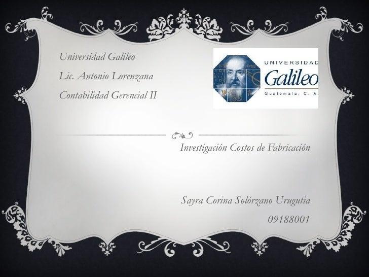 Universidad Galileo Lic. Antonio Lorenzana Contabilidad Gerencial II Investigación Costos de Fabricación Sayra Corina Soló...