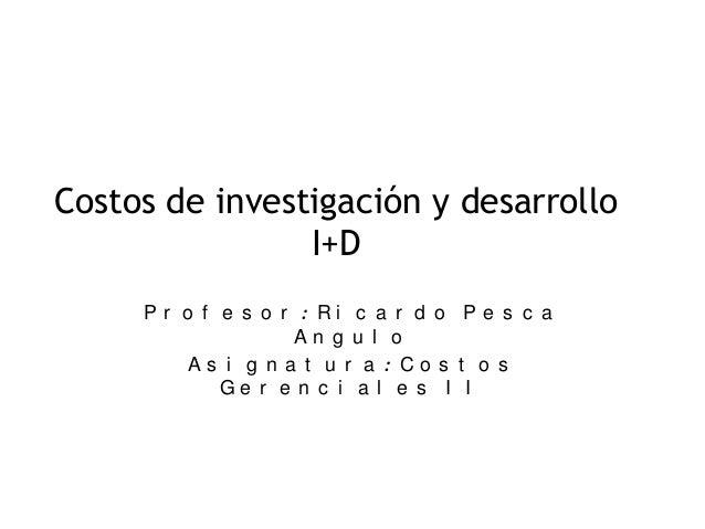 Costos de investigación y desarrollo I+D Pr o f e s o r : Ri c a r d o Pe s c a An g u l o As i g n a t u r a : Co s t o s...