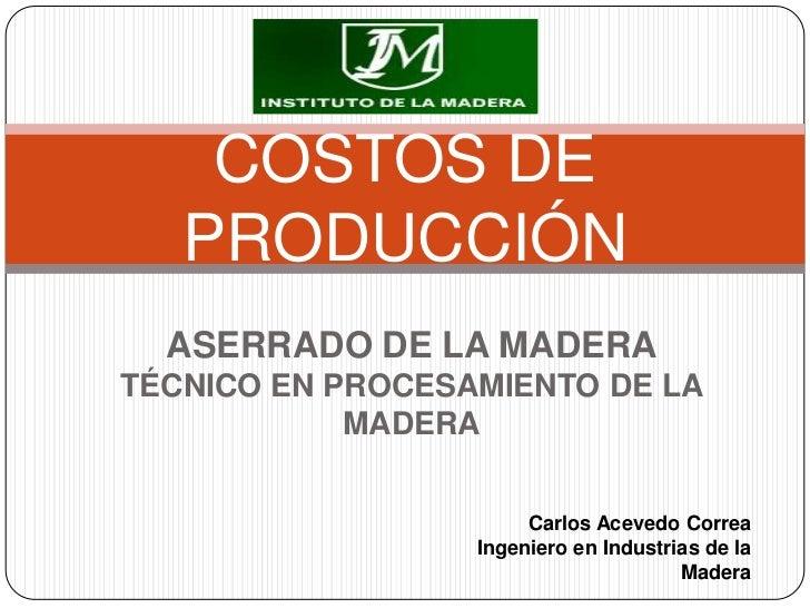 COSTOS DE   PRODUCCIÓN  ASERRADO DE LA MADERATÉCNICO EN PROCESAMIENTO DE LA            MADERA                       Carlos...