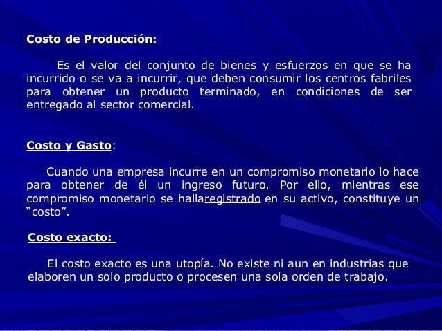 Costo de Producción: Es el valor del conjunto de bienes y esfuerzos en que se ha incurrido o se va a incurrir, que deben c...