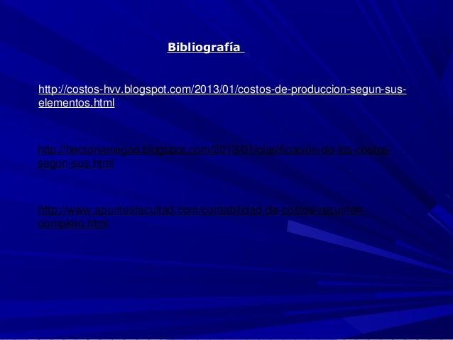 Bibliografía http://costos-hvv.blogspot.com/2013/01/costos-de-produccion-segun-sus- elementos.html http://hectorvenegas.bl...