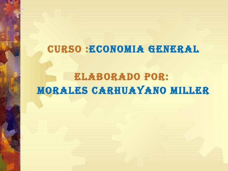 <ul><li>CURSO : ECONOMIA GENERAL </li></ul><ul><li>ELABORADO POR:  </li></ul><ul><li>MORALES CARHUAYANO MILLER </li></ul>