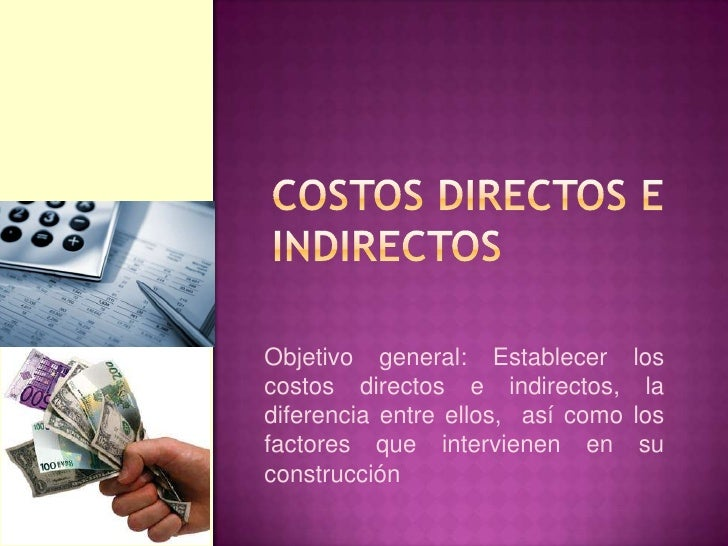Objetivo general: Establecer       loscostos directos e indirectos,        ladiferencia entre ellos, así como   losfactore...