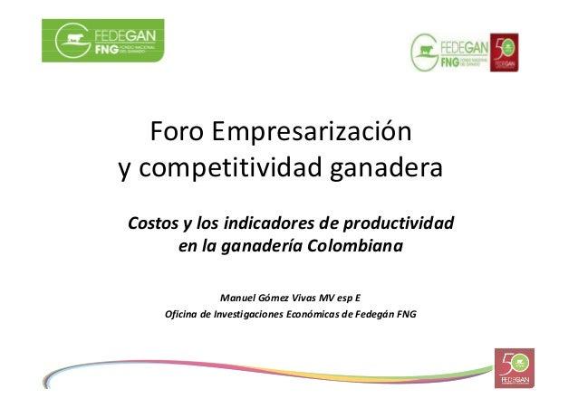 Foro Empresarización y competitividad ganadera Costos y los indicadores de productividad en la ganadería Colombiana Manuel...