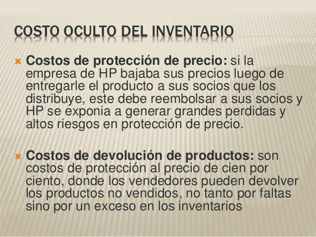 COSTO OCULTO DEL INVENTARIO  Costos de protección de precio: si la empresa de HP bajaba sus precios luego de entregarle e...